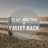 The Different Types of Pallet Racking